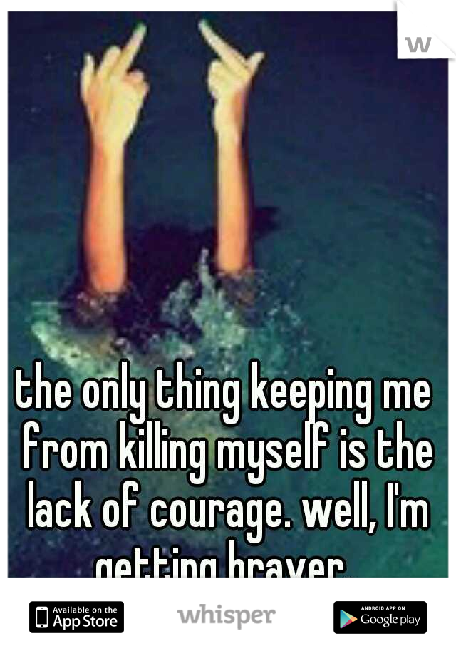 the only thing keeping me from killing myself is the lack of courage. well, I'm getting braver.