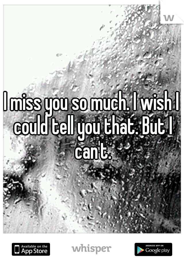 I miss you so much. I wish I could tell you that. But I can't.