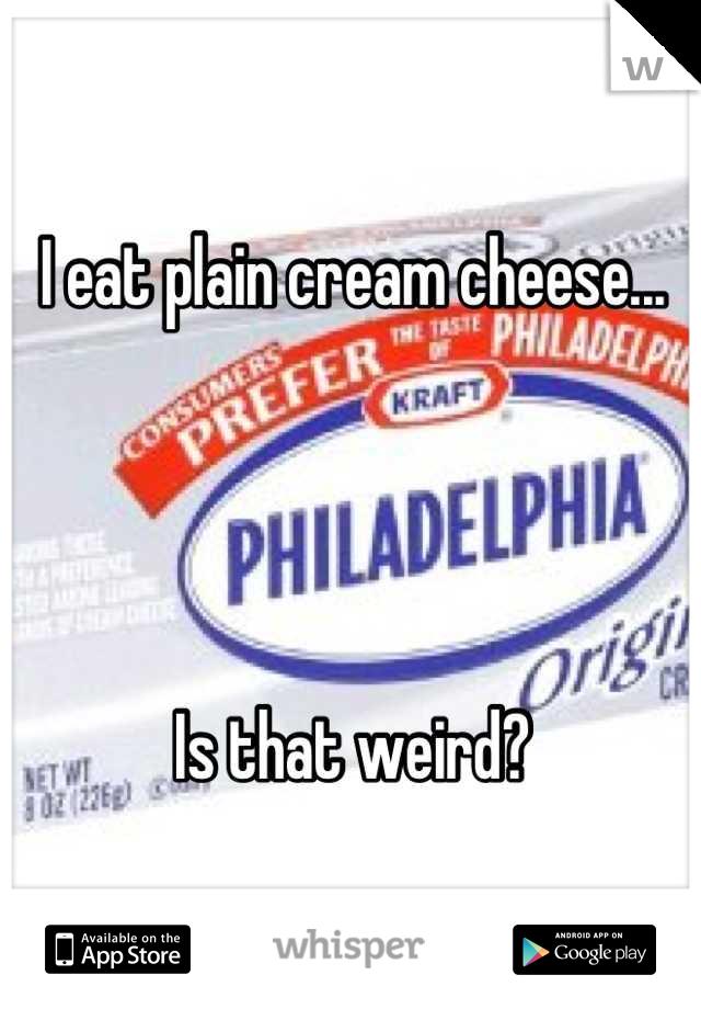 I eat plain cream cheese...     Is that weird?