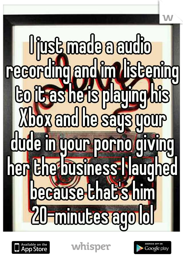 I just made a audio recording and im  listening to it as he is playing his Xbox and he says your dude in your porno giving her the business I laughed because that's him 20-minutes ago lol