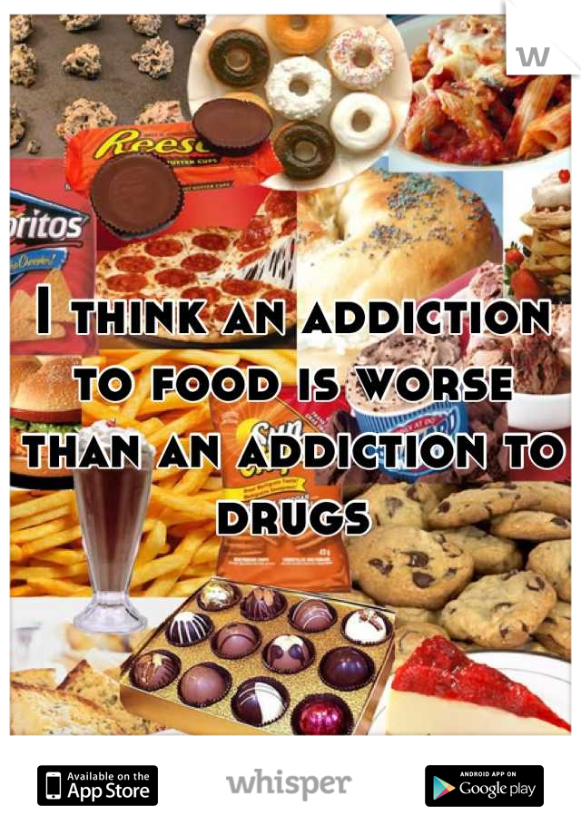 I think an addiction to food is worse than an addiction to drugs