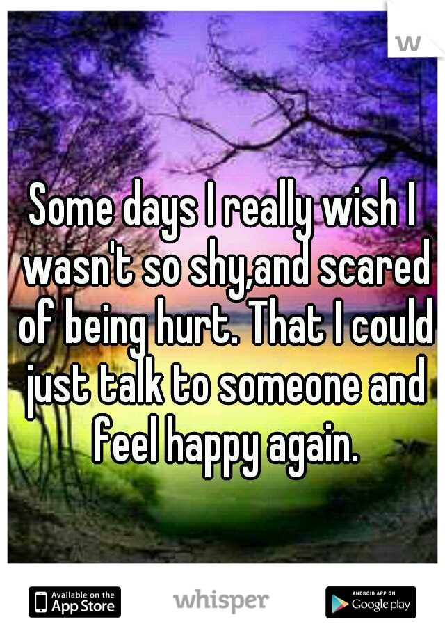 Some days I really wish I wasn't so shy,and scared of being hurt. That I could just talk to someone and feel happy again.