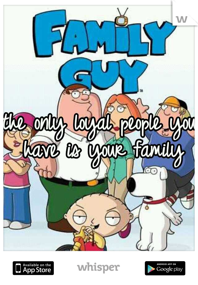 the only loyal people you have is your family