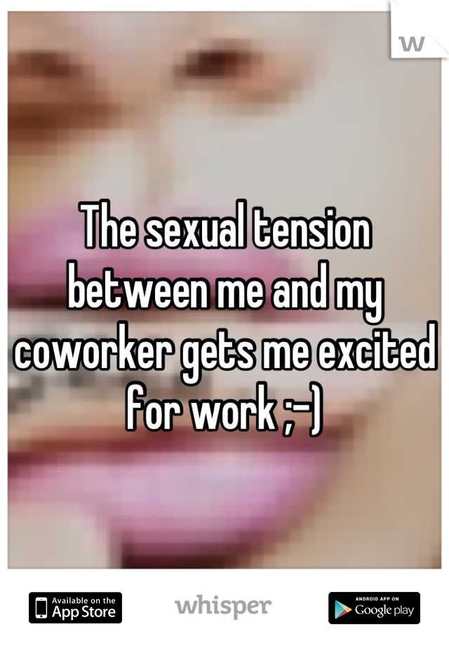 The sexual tension between me and my coworker gets me excited for work ;-)