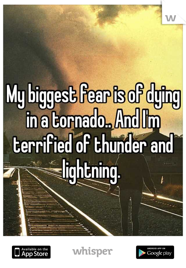 My biggest fear is of dying in a tornado.. And I'm terrified of thunder and lightning.