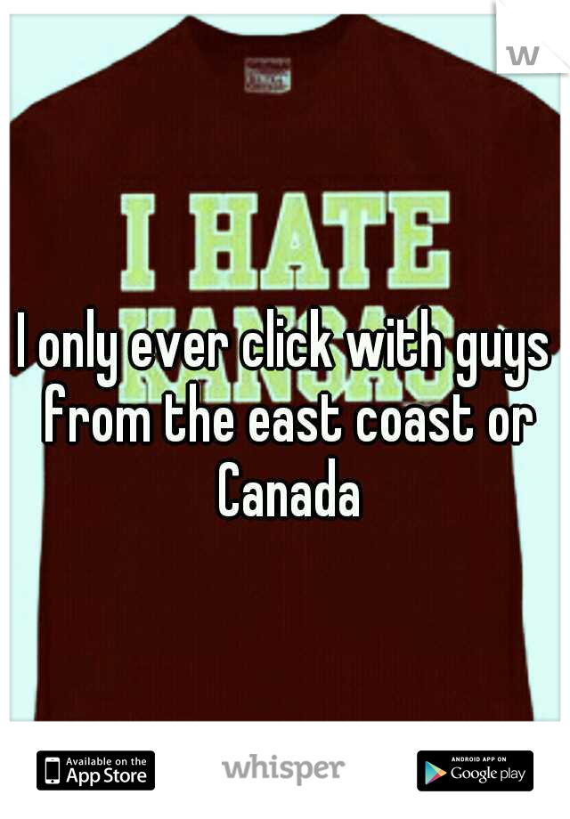 I only ever click with guys from the east coast or Canada