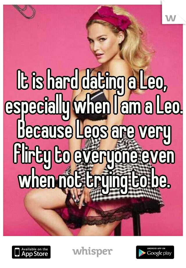It is hard dating a Leo, especially when I am a Leo. Because Leos are very flirty to everyone even when not trying to be.