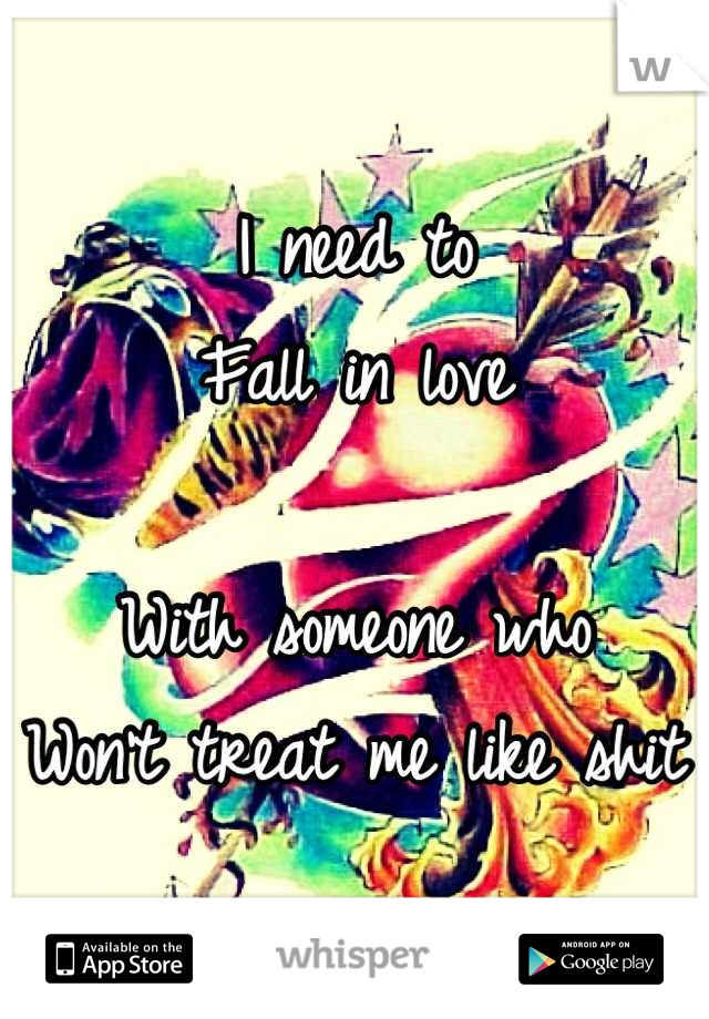 I need to  Fall in love  With someone who Won't treat me like shit