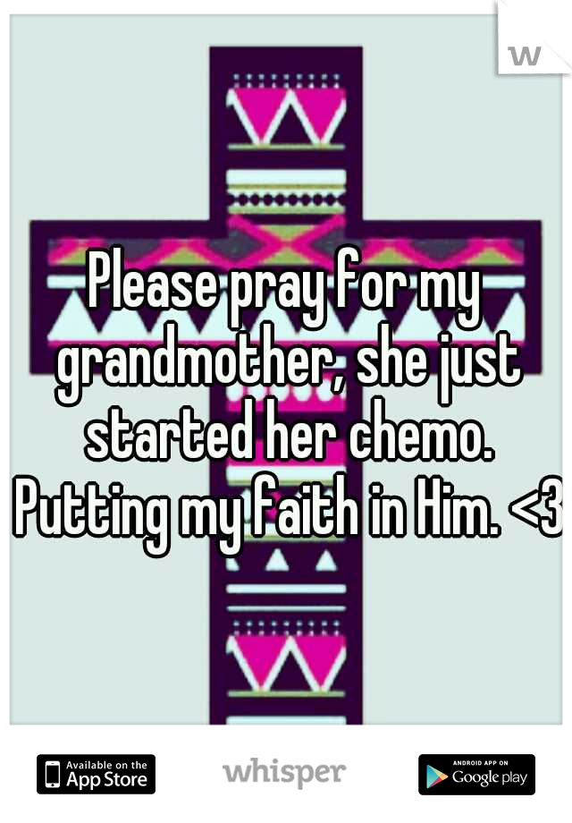 Please pray for my grandmother, she just started her chemo. Putting my faith in Him. <3