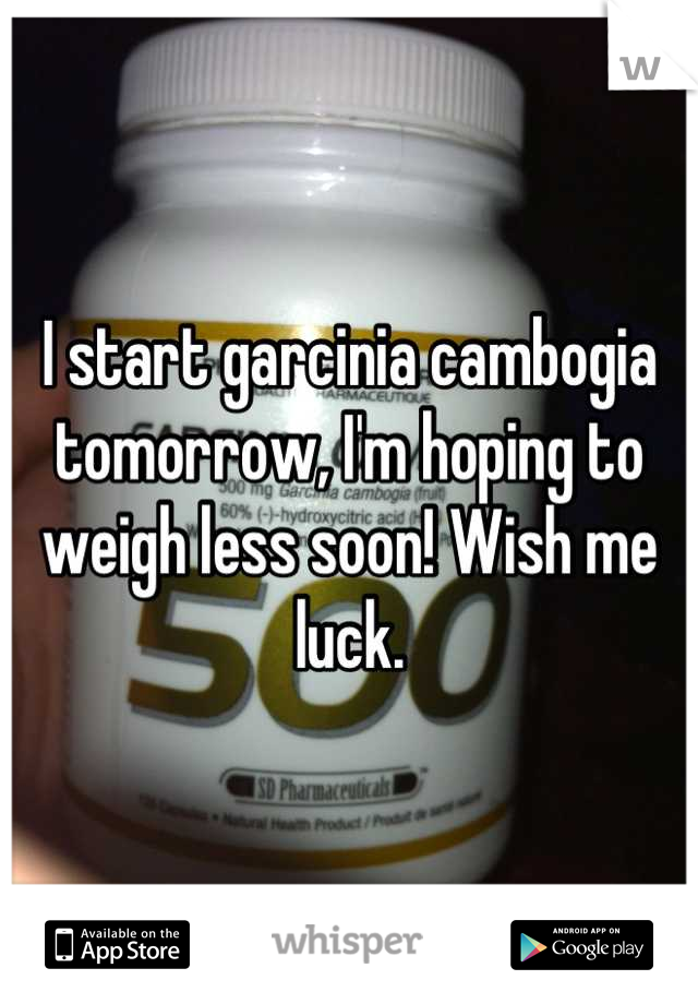 I start garcinia cambogia tomorrow, I'm hoping to weigh less soon! Wish me luck.