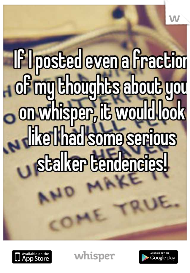 If I posted even a fraction of my thoughts about you on whisper, it would look like I had some serious stalker tendencies!