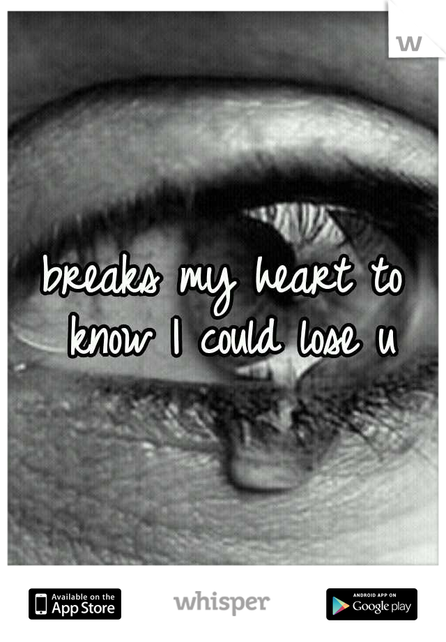 breaks my heart to know I could lose u