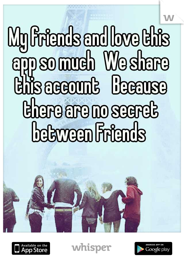 My friends and love this app so much We share this account  Because there are no secret between Friends
