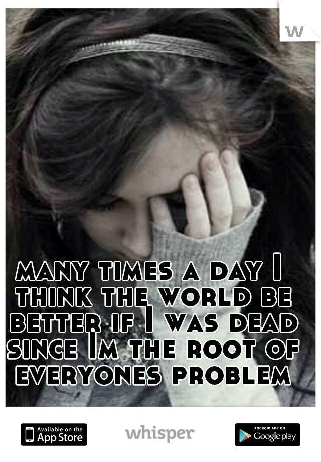 many times a day I think the world be better if I was dead since Im the root of everyones problem