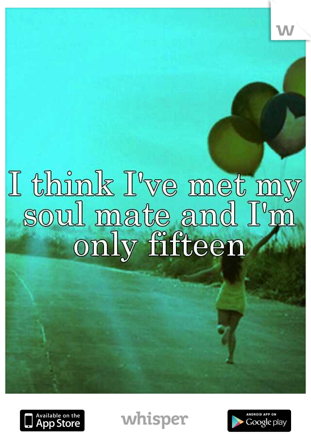 I think I've met my soul mate and I'm only fifteen