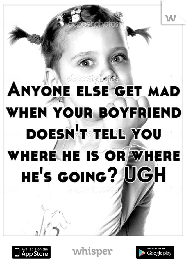 Anyone else get mad when your boyfriend doesn't tell you where he is or where he's going? UGH