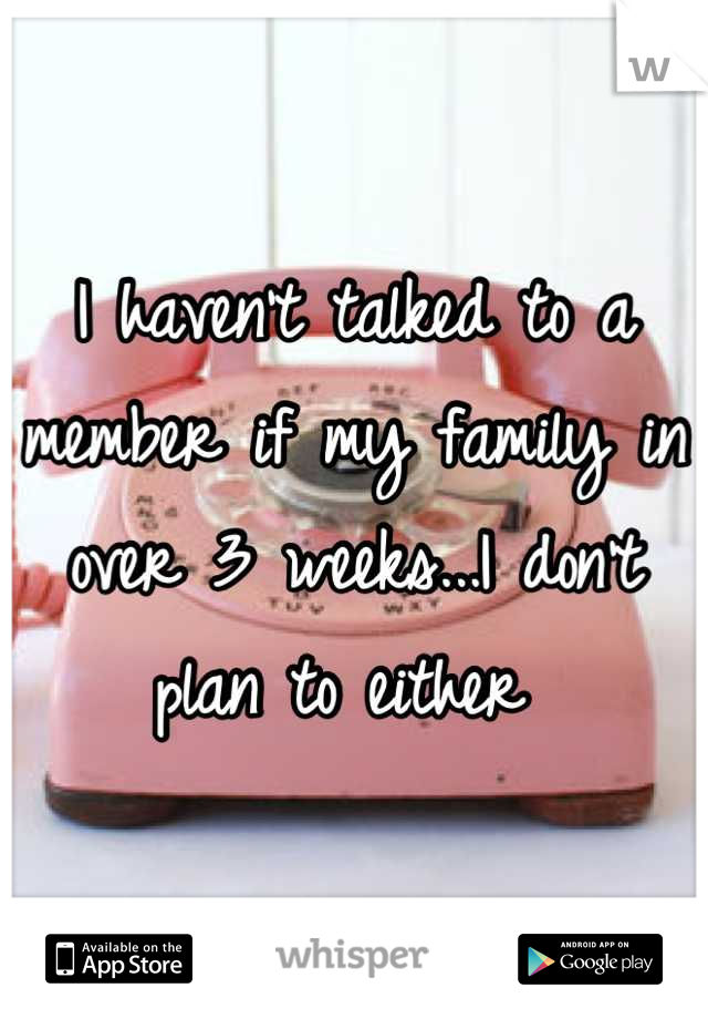 I haven't talked to a member if my family in over 3 weeks...I don't plan to either