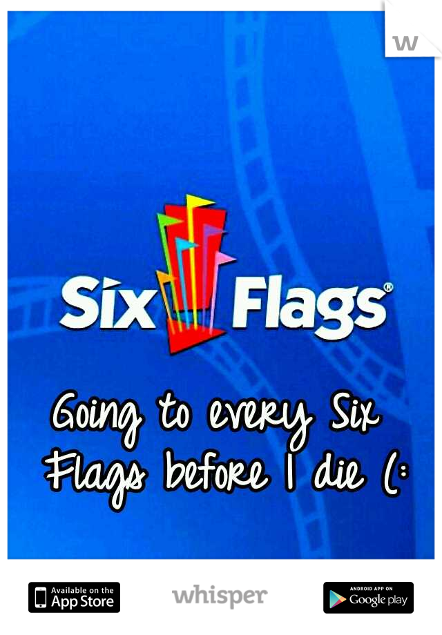 Going to every Six Flags before I die (: