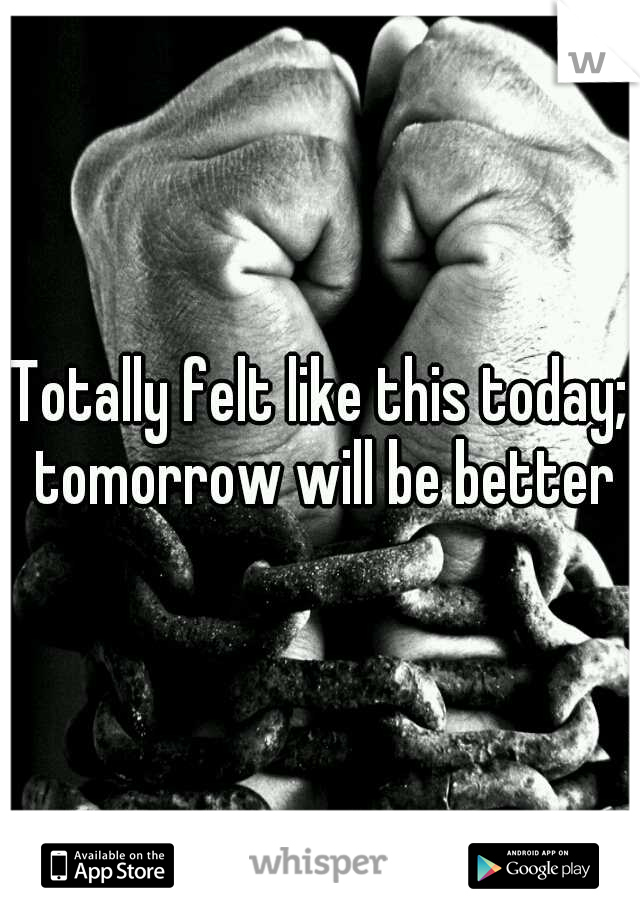 Totally felt like this today; tomorrow will be better