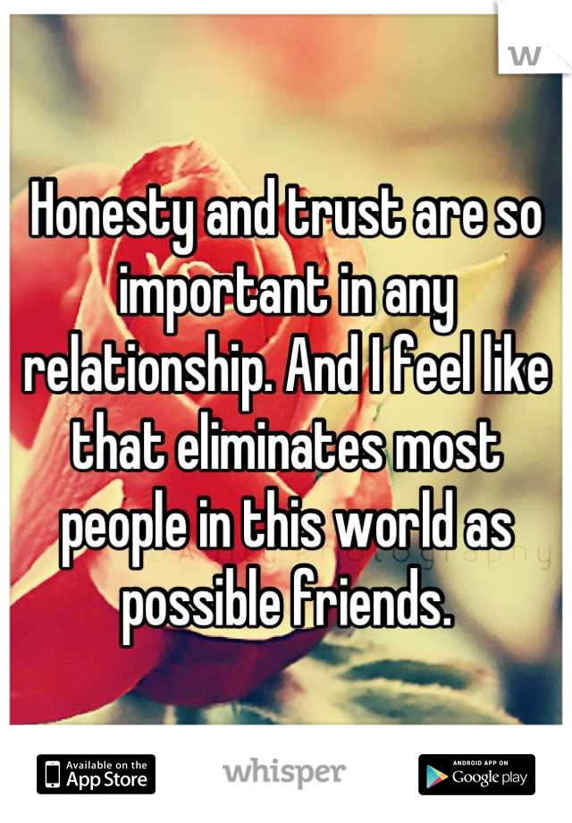 Honesty and trust are so important in any relationship. And I feel like that eliminates most people in this world as possible friends.