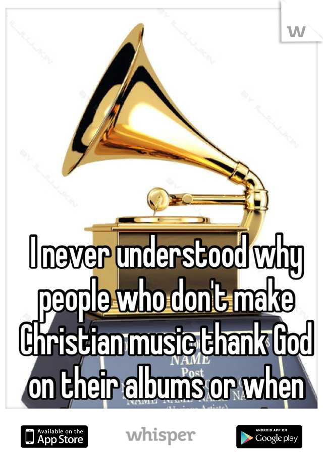 I never understood why people who don't make Christian music thank God on their albums or when they accept awards.