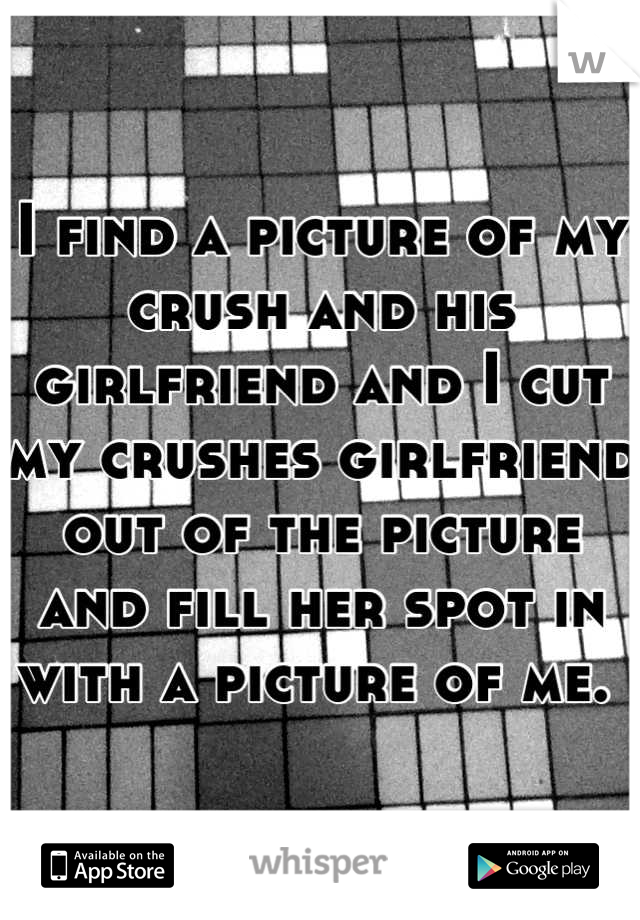 I find a picture of my crush and his girlfriend and I cut my crushes girlfriend out of the picture and fill her spot in with a picture of me.