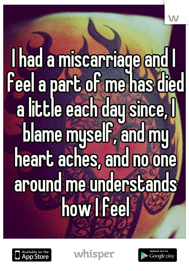 I had a miscarriage and I feel a part of me has died a little each day since, I blame myself, and my heart aches, and no one around me understands how I feel