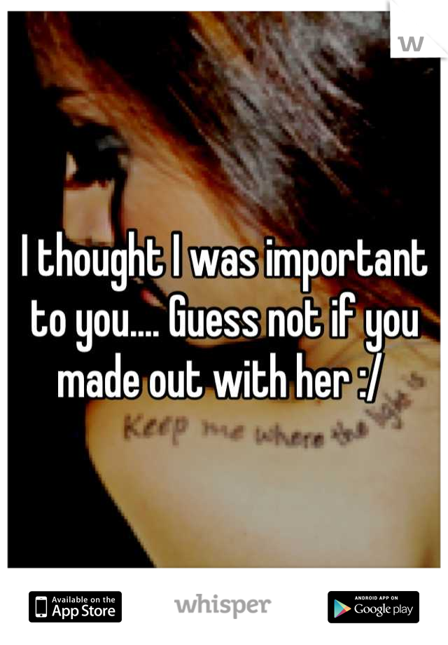 I thought I was important to you.... Guess not if you made out with her :/