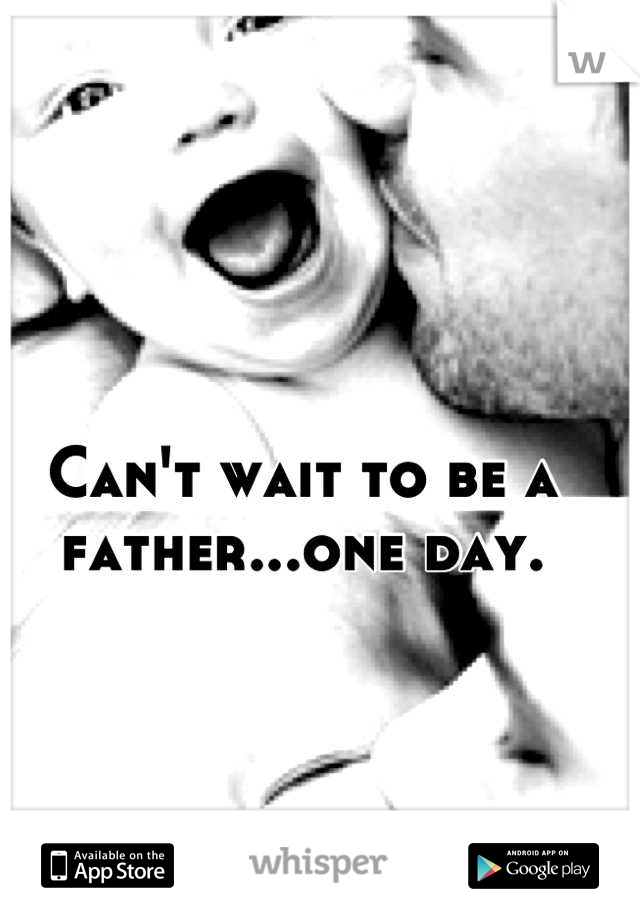Can't wait to be a father...one day.