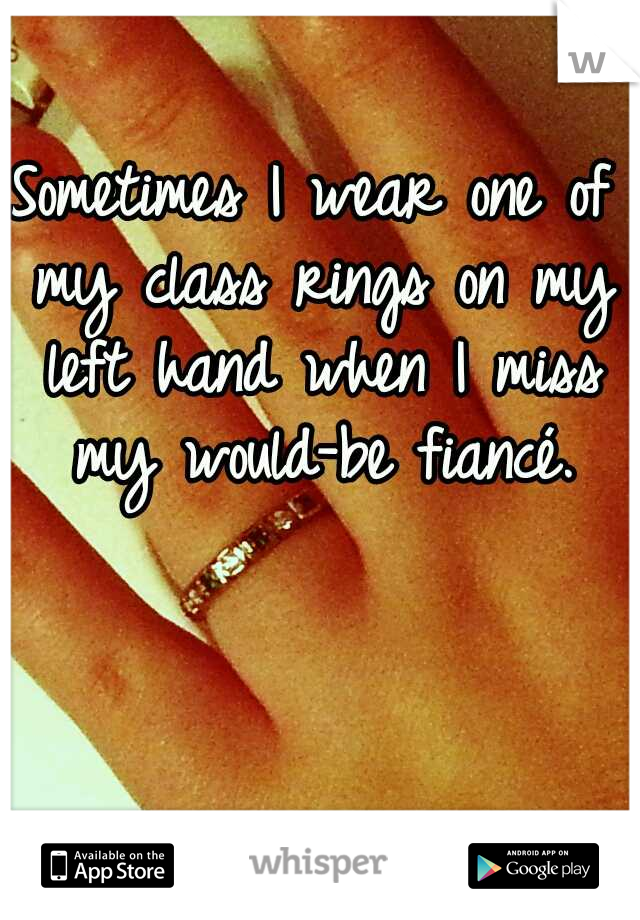 Sometimes I wear one of my class rings on my left hand when I miss my would-be fiancé.