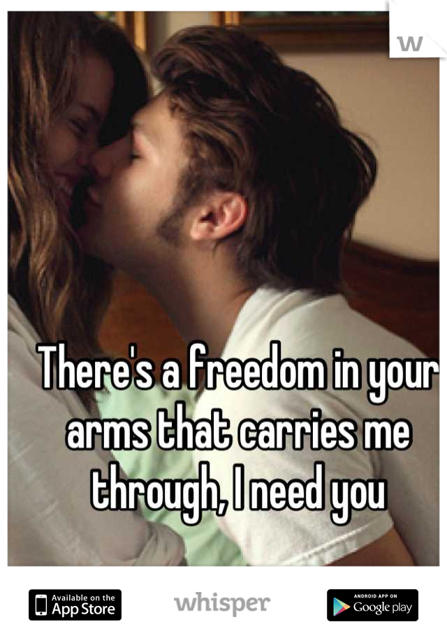 There's a freedom in your arms that carries me through, I need you