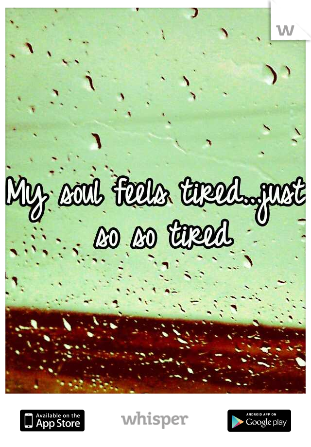 My soul feels tired...just so so tired