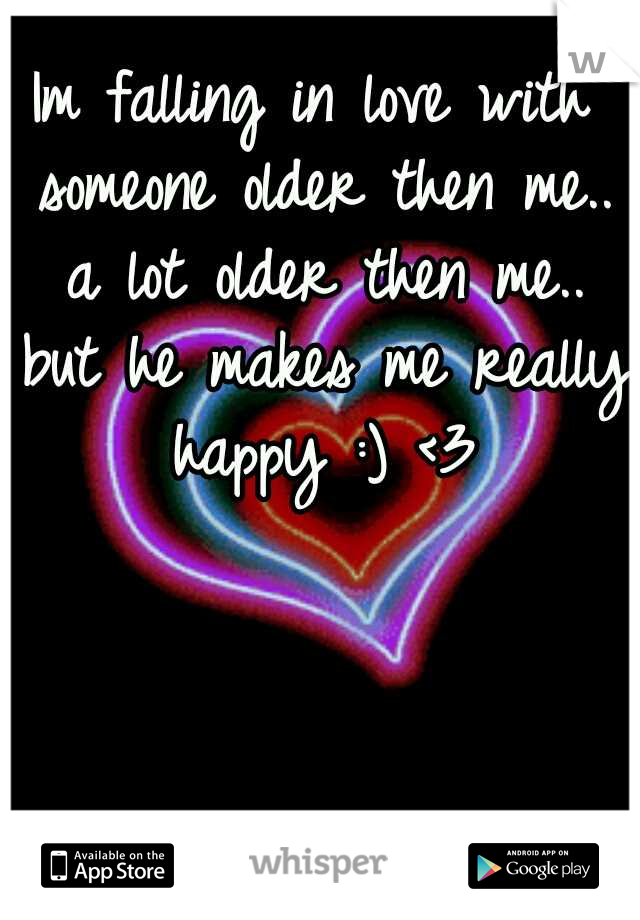 Im falling in love with someone older then me.. a lot older then me.. but he makes me really happy :) <3