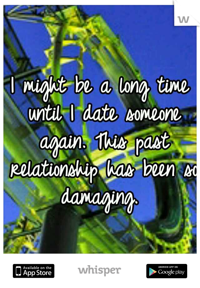 I might be a long time until I date someone again. This past relationship has been so damaging.