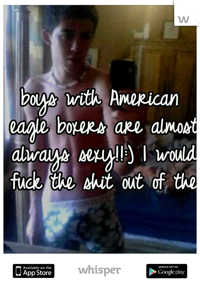 boys with American eagle boxers are almost always sexy!!:) I would fuck the shit out of them