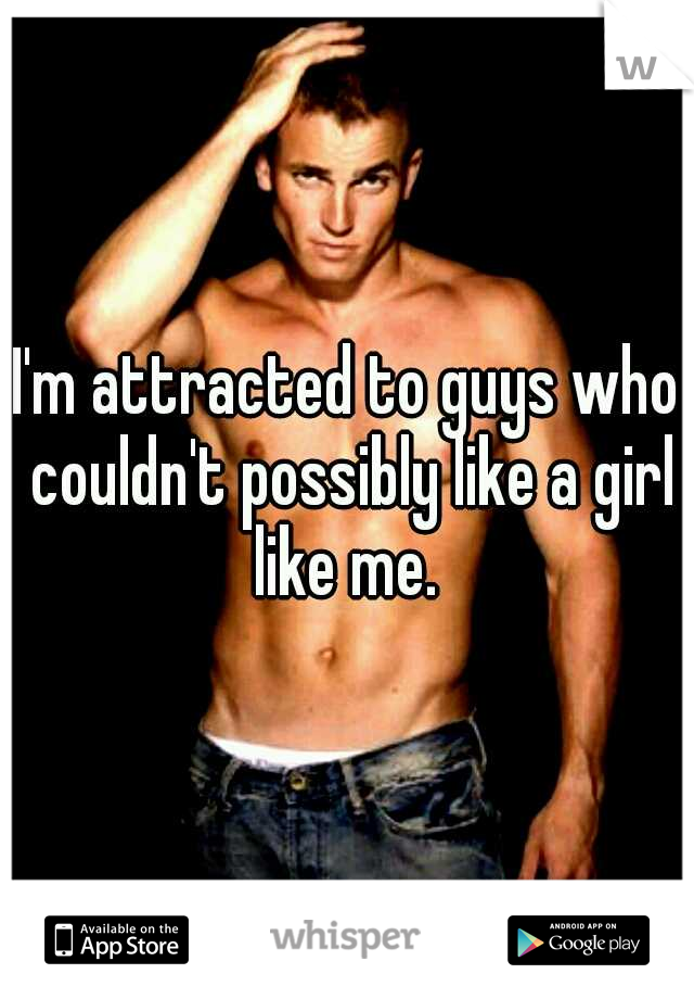 I'm attracted to guys who couldn't possibly like a girl like me.