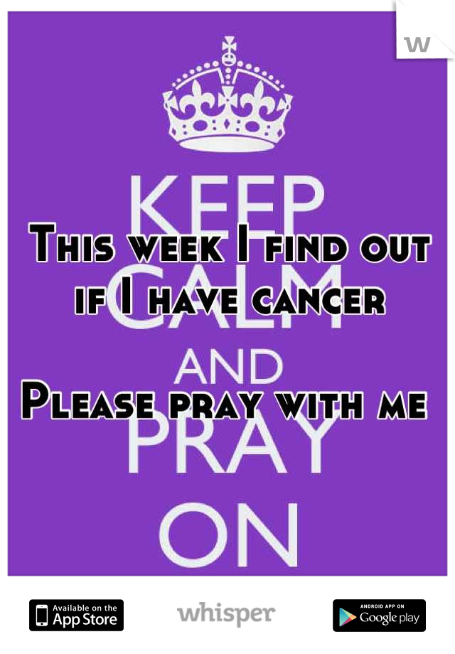 This week I find out if I have cancer   Please pray with me