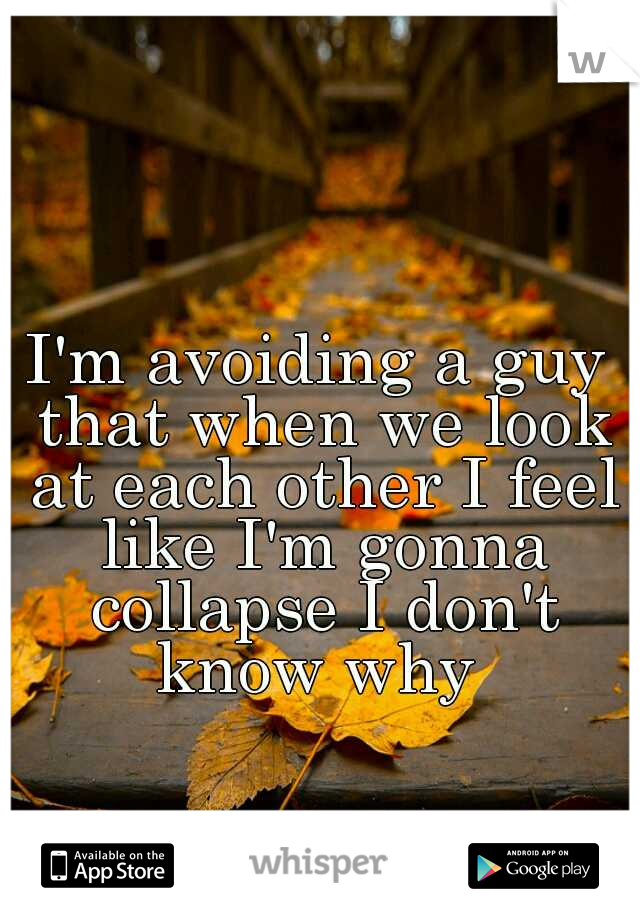 I'm avoiding a guy that when we look at each other I feel like I'm gonna collapse I don't know why