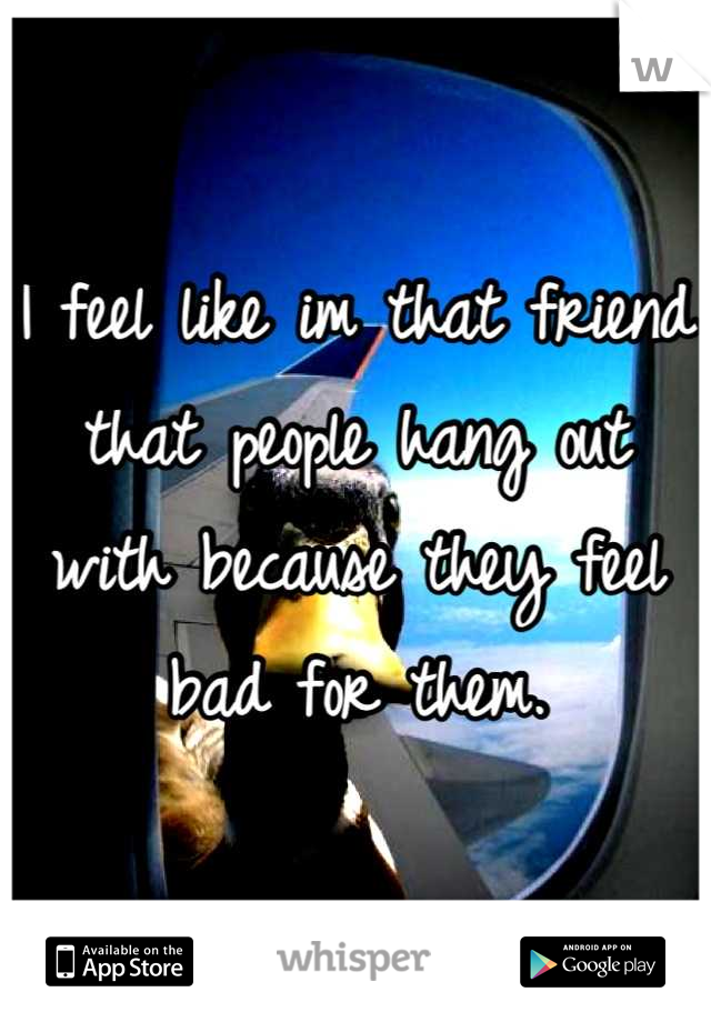 I feel like im that friend that people hang out with because they feel bad for them.