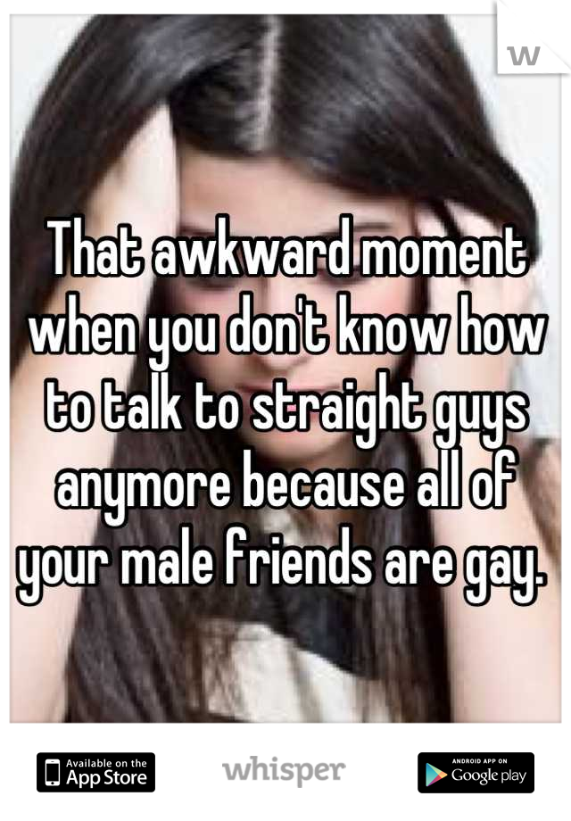That awkward moment when you don't know how to talk to straight guys anymore because all of your male friends are gay.