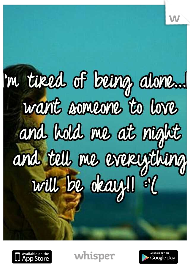 I'm tired of being alone...I want someone to love and hold me at night and tell me everything will be okay!! :'(