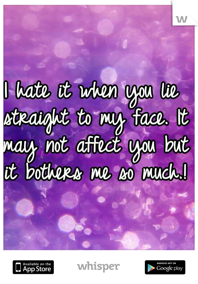 I hate it when you lie straight to my face. It may not affect you but it bothers me so much.!
