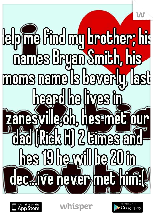 Help me find my brother; his names Bryan Smith, his moms name Is beverly, last heard he lives in zanesville,oh, hes met our dad (Rick H) 2 times and hes 19 he will be 20 in dec...ive never met him:(