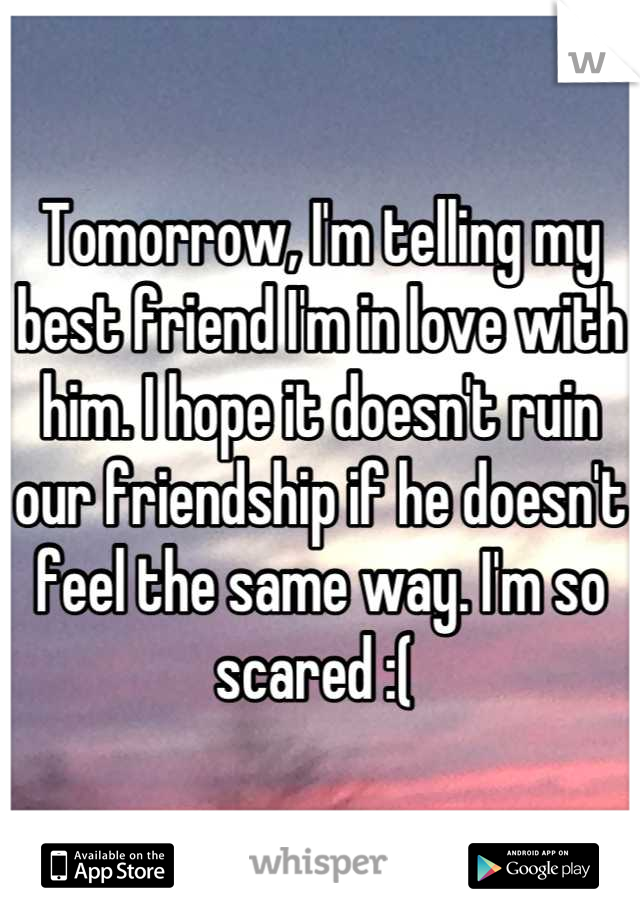 Tomorrow, I'm telling my best friend I'm in love with him. I hope it doesn't ruin our friendship if he doesn't feel the same way. I'm so scared :(