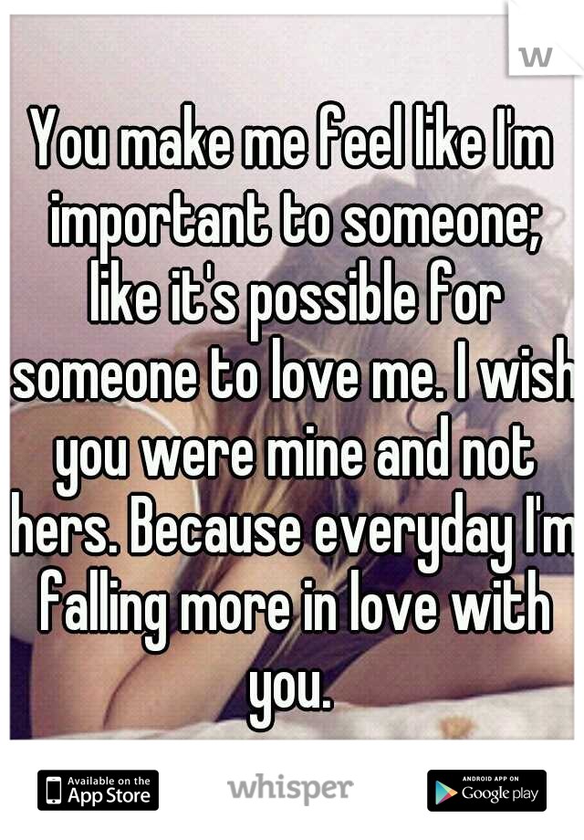 You make me feel like I'm important to someone; like it's possible for someone to love me. I wish you were mine and not hers. Because everyday I'm falling more in love with you.