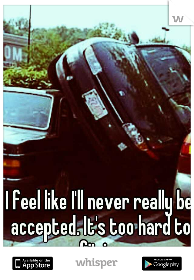 I feel like I'll never really be accepted. It's too hard to fit in.