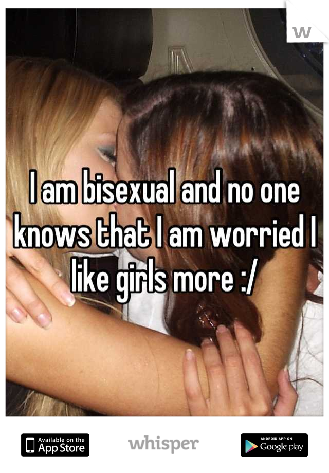 I am bisexual and no one knows that I am worried I like girls more :/