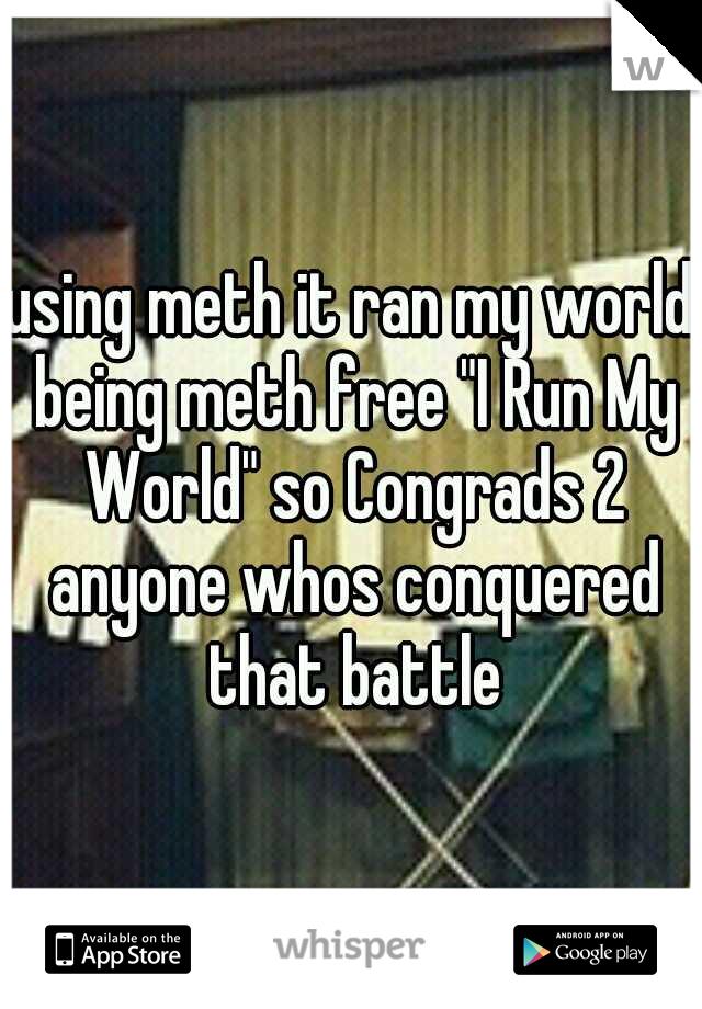 "using meth it ran my world being meth free ""I Run My World"" so Congrads 2 anyone whos conquered that battle"