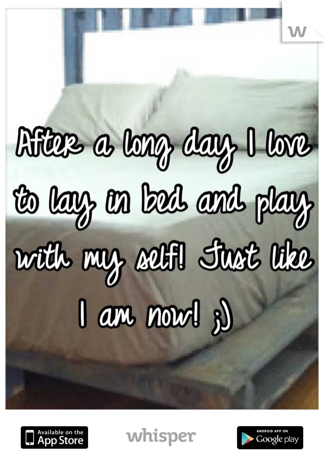After a long day I love to lay in bed and play with my self! Just like I am now! ;)