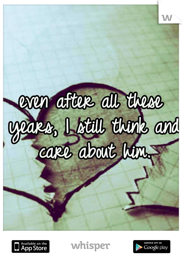 even after all these years, I still think and care about him.